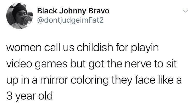 Font - Black Johnny Bravo @dontjudgeimFat2 women call us childish for playin video games but got the nerve to sit up in a mirror coloring they face like a З year old