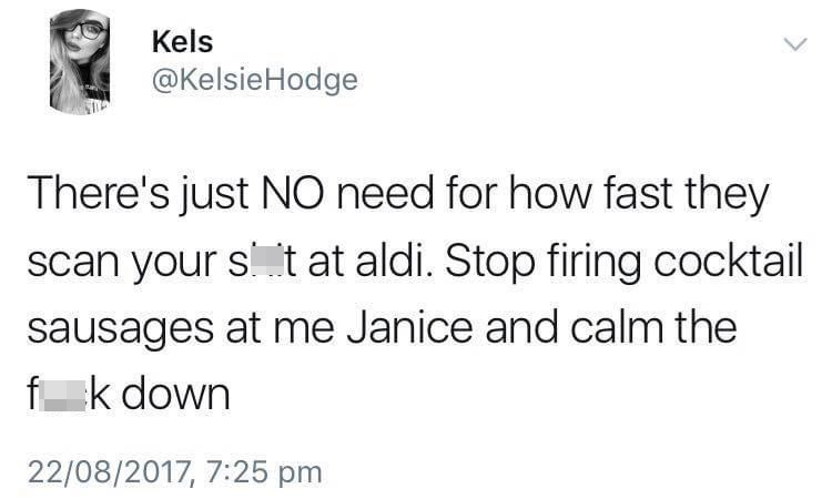 Font - Kels @KelsieHodge There's just NO need for how fast they scan your st at aldi. Stop firing cocktail sausages at me Janice and calm the f k down 22/08/2017, 7:25 pm
