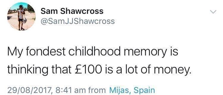 Font - Sam Shawcross @SamJJShawcross My fondest childhood memory is thinking that £100 is a lot of money. 29/08/2017, 8:41 am from Mijas, Spain
