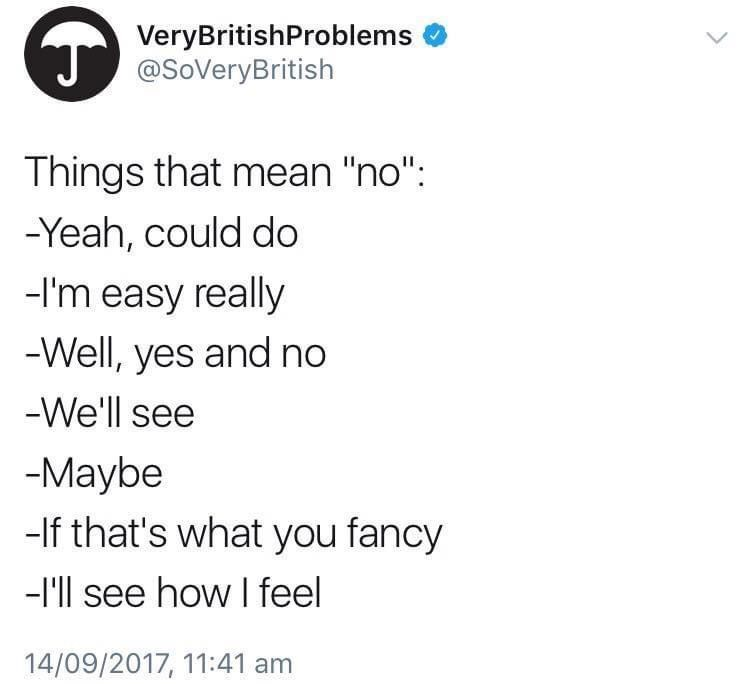 """Font - VeryBritishProblems A @SoveryBritish Things that mean """"no"""": -Yeah, could do -l'm easy really -Well, yes and no -We'll see -Maybe -If that's what you fancy -l'll see how I feel 14/09/2017, 11:41 am"""