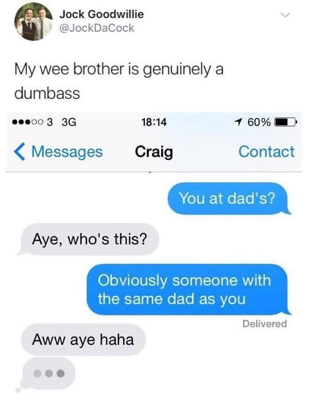Font - Jock Goodwillie @JockDaCock My wee brother is genuinely a dumbass poo 3 3G 18:14 1 60% ( Messages Craig Contact You at dad's? Aye, who's this? Obviously someone with the same dad as you Delivered Aww aye haha