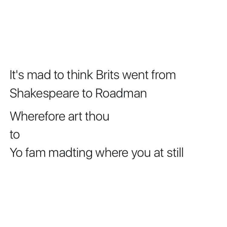 Font - It's mad to think Brits went from Shakespeare to Roadman Wherefore art thou to Yo fam madting where you at still