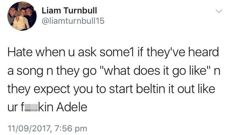 """Font - Liam Turnbull @liamturnbull15 Hate when u ask some1 if they've heard a song n they go """"what does it go like"""" n they expect you to start beltin it out like ur fkin Adele 11/09/2017, 7:56 pm"""