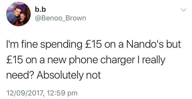 Font - b.b @Benoo_Brown I'm fine spending £15 on a Nando's but £15 on a new phone charger I really need? Absolutely not 12/09/2017, 12:59 pm