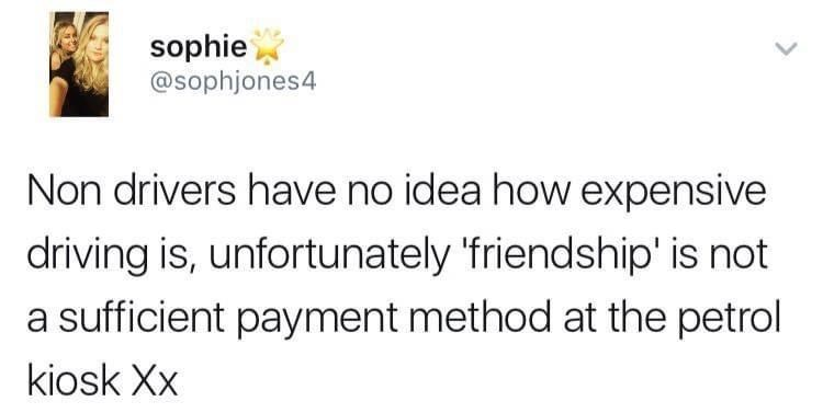Rectangle - sophie @sophjones4 Non drivers have no idea how expensive driving is, unfortunately 'friendship' is not a sufficient payment method at the petrol kiosk Xx