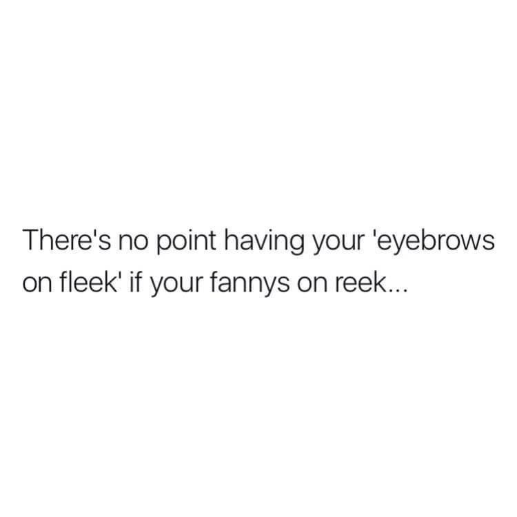 Font - There's no point having your 'eyebrows on fleek' if your fannys on reek...