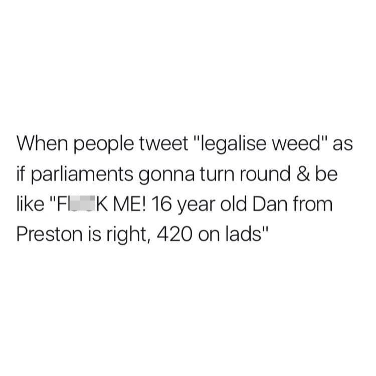 """Font - When people tweet """"legalise weed"""" as if parliaments gonna turn round & be like """"FLK ME! 16 year old Dan from Preston is right, 420 on lads"""""""