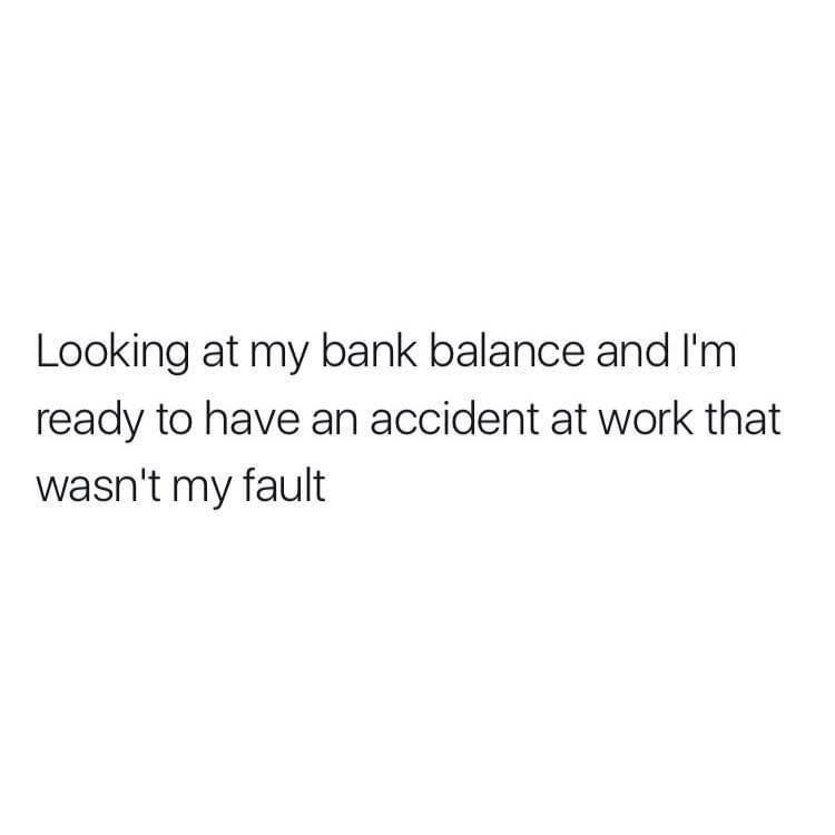 Font - Looking at my bank balance and I'm ready to have an accident at work that wasn't my fault