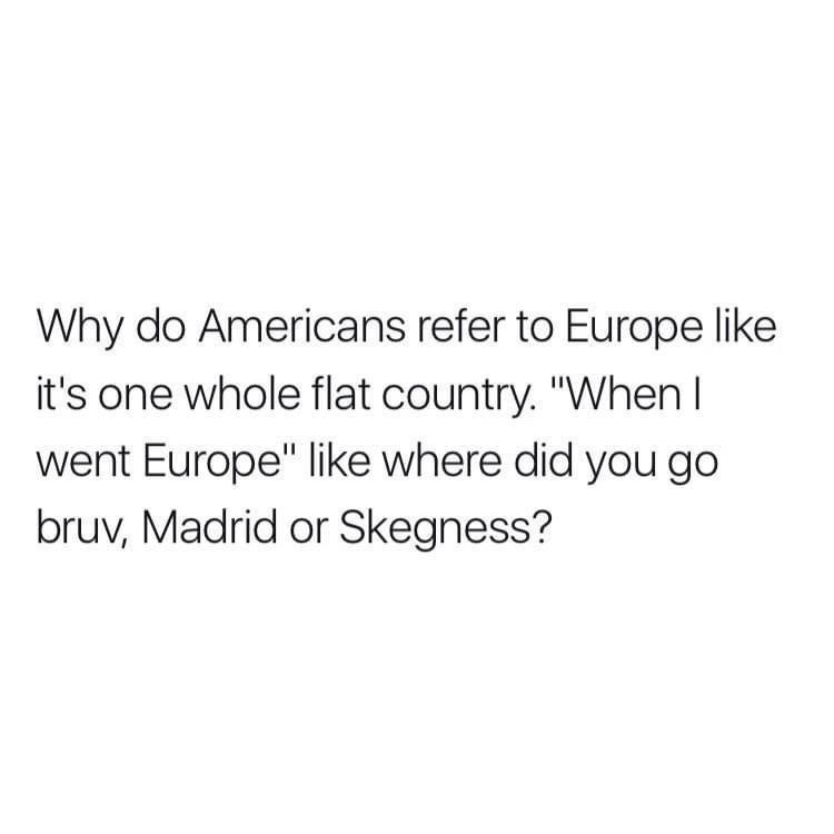 """Font - Why do Americans refer to Europe like it's one whole flat country. """"When I went Europe"""" like where did you go bruv, Madrid or Skegness?"""