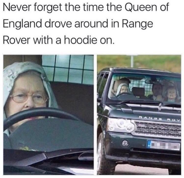 Car - Never forget the time the Queen of England drove around in Range Rover with a hoodie on. MAN