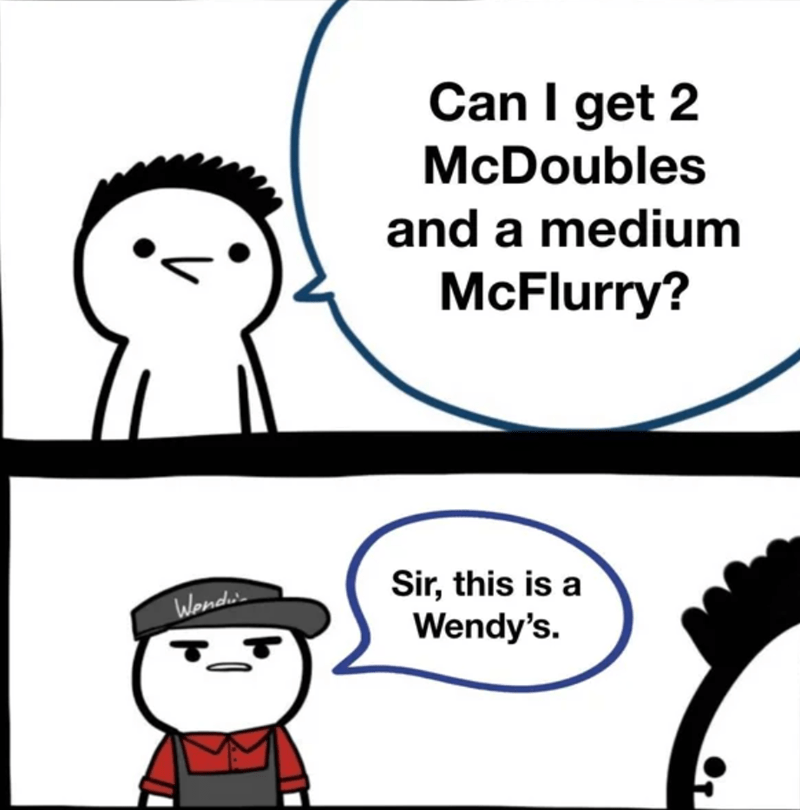 Nose - Can I get 2 McDoubles and a medium McFlurry? Sir, this is a Wendy's. Wonde