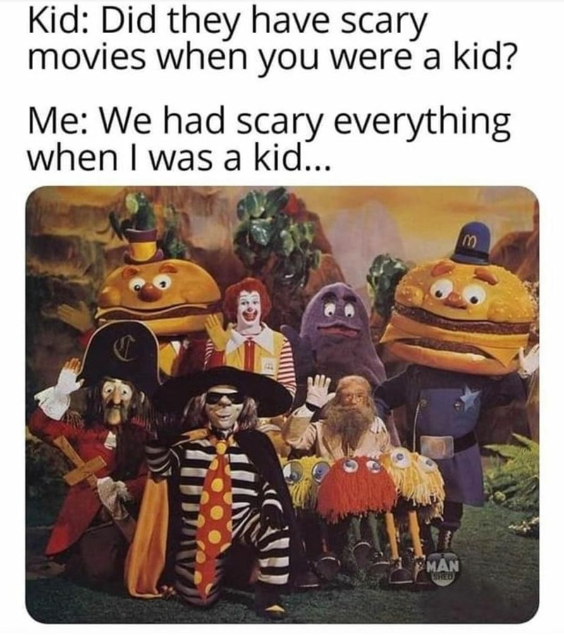 Brown - Kid: Did they have scary movies when you were a kid? Me: We had scary everything when I was a kid... MAN SHED