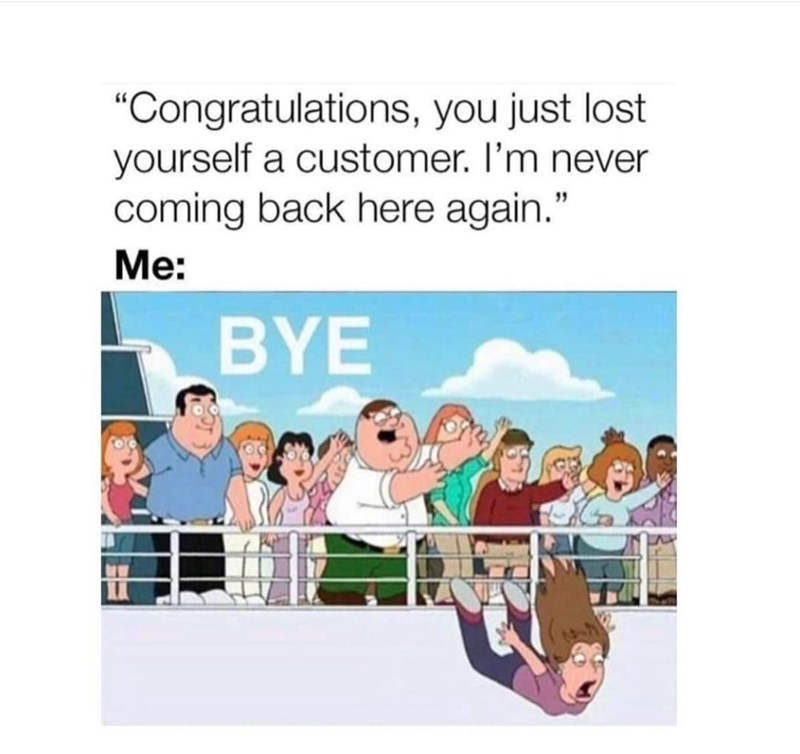"""Organism - """"Congratulations, you just lost yourself a customer. I'm never coming back here again."""" Me: BYE"""