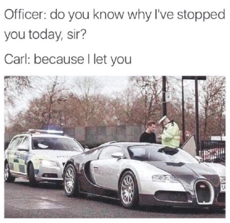 Tire - Officer: do you know why I've stopped you today, sir? Carl: because I let you CA
