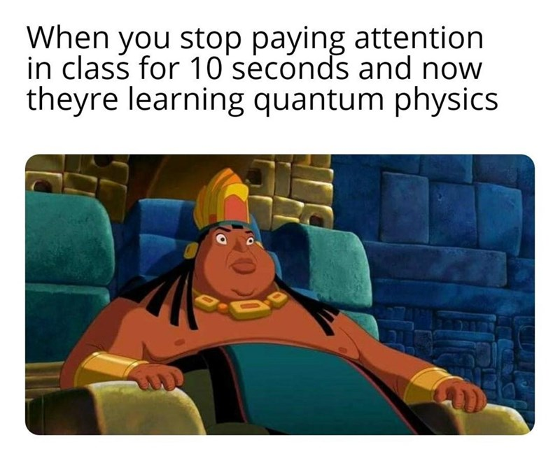 Cartoon - When you stop paying attention in class for 10 seconds and now theyre learning quantum physics