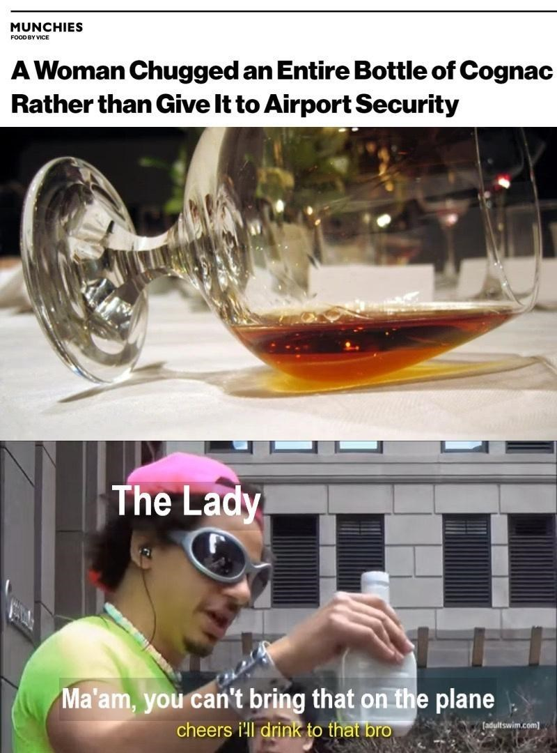 Tableware - MUNCHIES FOOD BY VICE A Woman Chugged an Entire Bottle of Cognac Rather than Give It to Airport Security The Lady Ma'am, you can't bring that on the plane cheers i'll drink to that bro [adultswim.com]