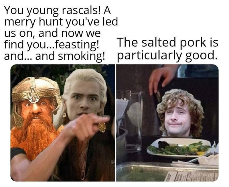 Forehead - You young rascals! A merry hunt you've led us on, and now we find you...feasting! and. and smoking! particularly good. The salted pork is