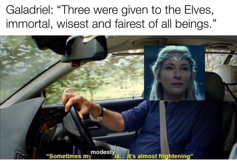 """Car - Galadriel: """"Three were given to the Elves, immortal, wisest and fairest of all beings."""" modesty """"Sometimes my is... it's almost frightening"""""""