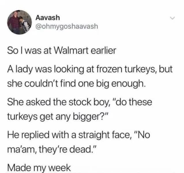 """Font - Aavash @ohmygoshaavash Sol was at Walmart earlier A lady was looking at frozen turkeys, but she couldn't find one big enough. She asked the stock boy, """"do these turkeys get any bigger?"""" He replied with a straight face, """"No ma'am, they're dead."""" Made my week"""
