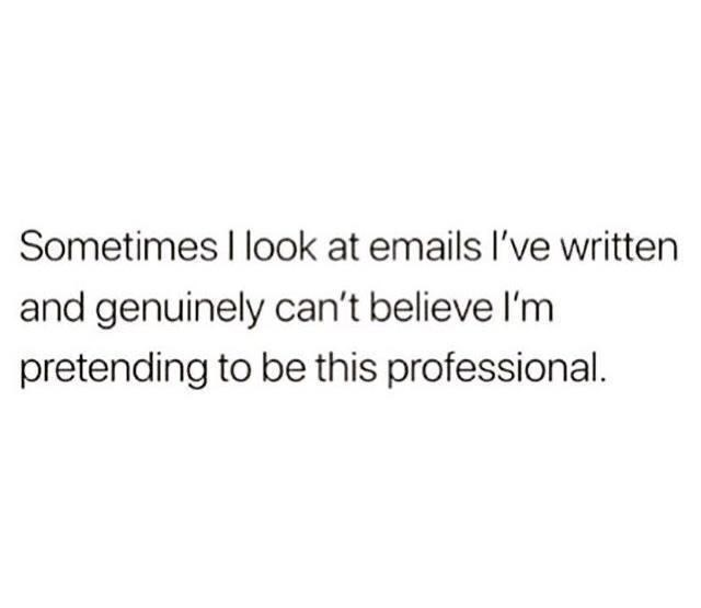 Font - Sometimes I look at emails l've written and genuinely can't believe l'm pretending to be this professional.