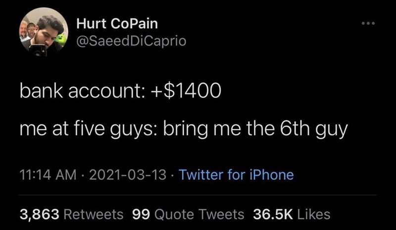 Font - Hurt CoPain @SaeedDiCaprio bank account: +$1400 me at five guys: bring me the 6th guy 11:14 AM · 2021-03-13 · Twitter for iPhone 3,863 Retweets 99 Quote Tweets 36.5K Likes