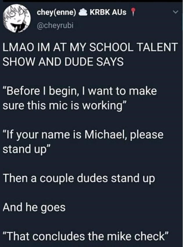 """Organism - chey(enne) KRBK AUs 1 @cheyrubi LMAO IM AT MY SCHOOL TALENT SHOW AND DUDE SAYS """"Before I begin, I want to make sure this mic is working"""" """"If your name is Michael, please stand up"""" Then a couple dudes stand up And he goes """"That concludes the mike check"""""""