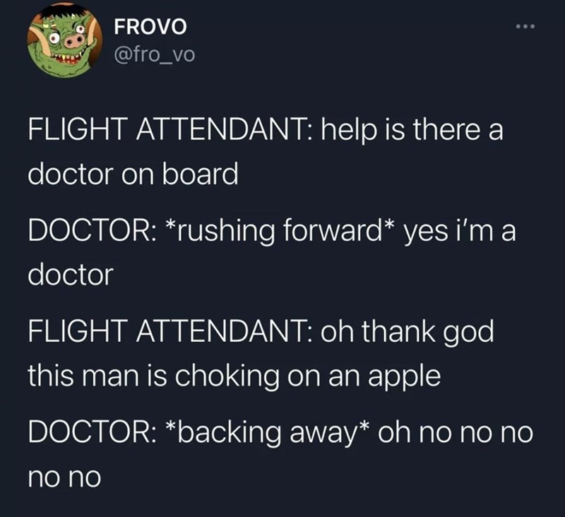 Font - FROVO ... @fro_vo FLIGHT ATTENDANT: help is there a doctor on board DOCTOR: *rushing forward* yes i'm a doctor FLIGHT ATTENDANT: oh thank god this man is choking on an apple DOCTOR: *backing away* oh no no no no no