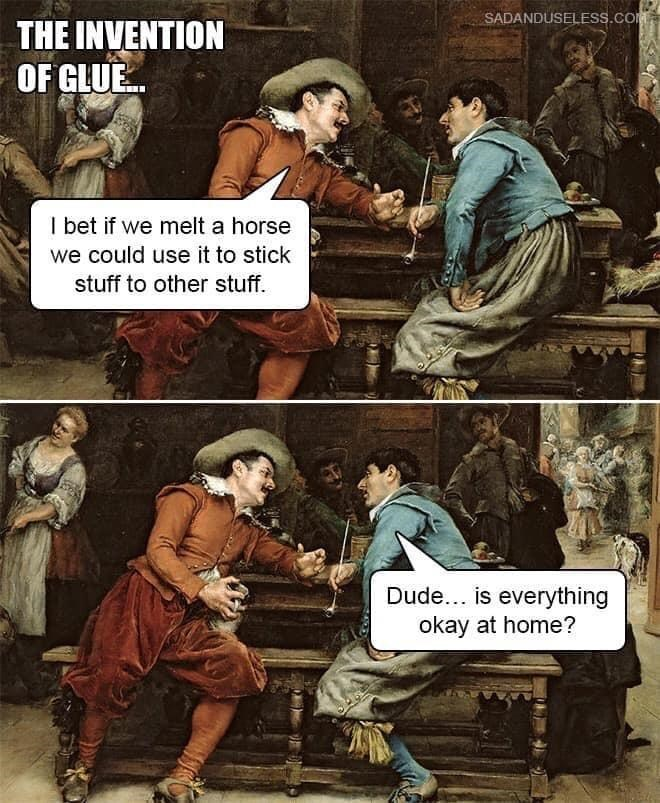 Human - SADANDUSELESS.COM THE INVENTION OF GLUE. I bet if we melt a horse we could use it to stick stuff to other stuff. Dude... is everything okay at home?