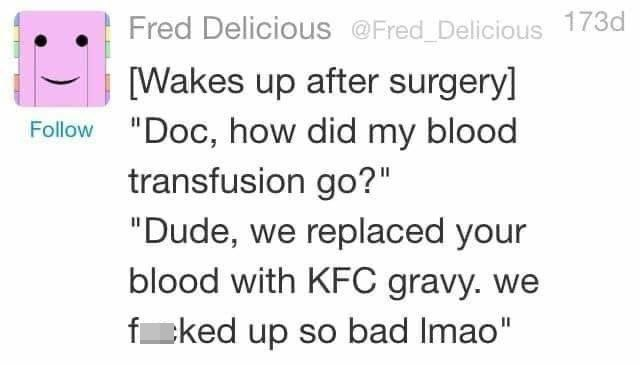 """Smile - Fred Delicious @Fred Delicious 173d [Wakes up after surgery] Follow """"Doc, how did my blood transfusion go?"""" """"Dude, we replaced your blood with KFC gravy. we fcked up so bad Imao"""""""