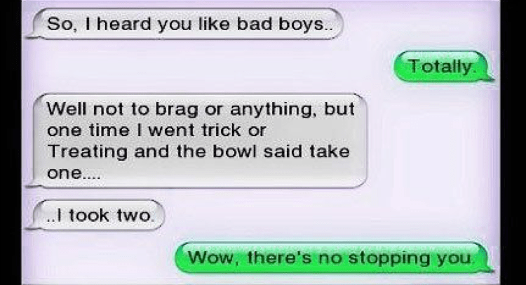 Rectangle - So, I heard you like bad boys.. Totally. Well not to brag or anything, but one time I went trick or Treating and the bowl said take one... ..I took two. Wow, there's no stopping you.