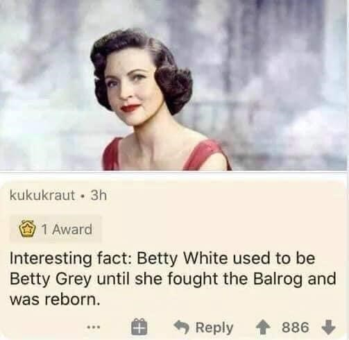 Hair - kukukraut · 3h 1 Award Interesting fact: Betty White used to be Betty Grey until she fought the Balrog and was reborn. Reply 886 ...