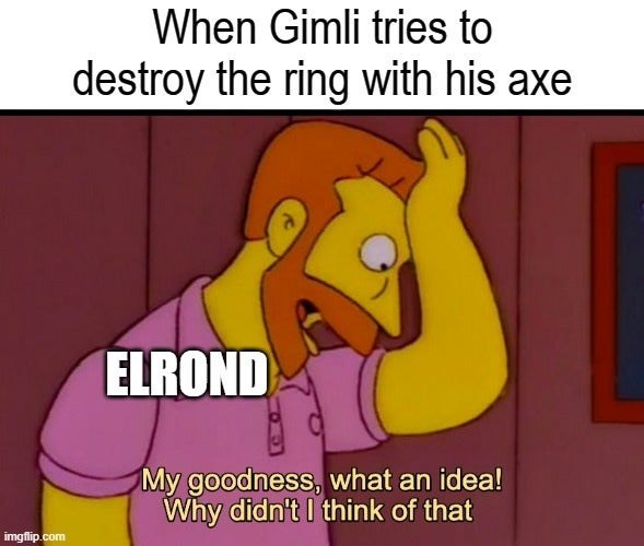 Cartoon - When Gimli tries to destroy the ring with his axe ELROND My goodness, what an idea! Why didn't I think of that imgflip.com