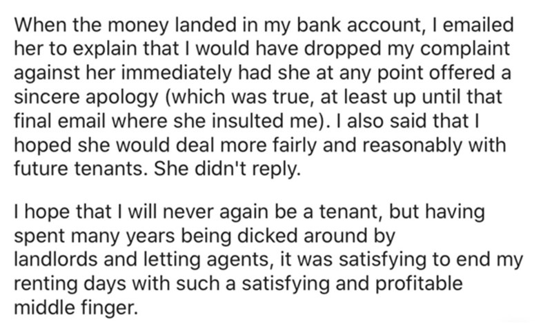 Text - Font - When the money landed in my bank account, I emailed her to explain that I would have dropped my complaint against her immediately had she at any point offered a sincere apology (which was true, at least up until that final email where she insulted me). I also said that I hoped she would deal more fairly and reasonably with future tenants. She didn't reply. I hope that I will never again be a tenant, but having spent many years being dicked around by landlords and letting agents, it