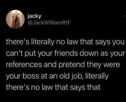Font - jacky @JackWilliamRtF there's literally no law that says you can't put your friends down as your references and pretend they were your boss at an old job, literally there's no law that says that