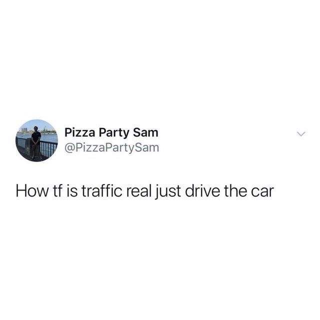 Rectangle - Pizza Party Sam @PizzaPartySam How tf is traffic real just drive the car