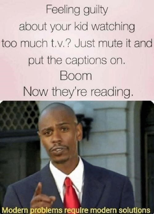 Forehead - Feeling guilty about your kid watching too much t.v.? Just mute it and put the captions on. Boom Now they're reading. Modern problems require modern solutions