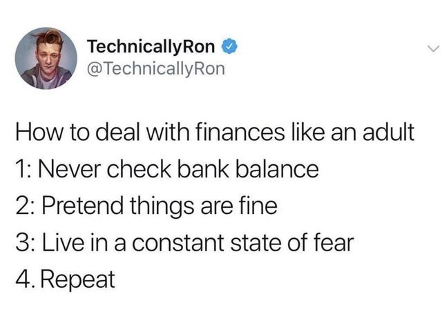 Font - TechnicallyRon @TechnicallyRon How to deal with finances like an adult 1: Never check bank balance 2: Pretend things are fine 3: Live in a constant state of fear 4. Repeat
