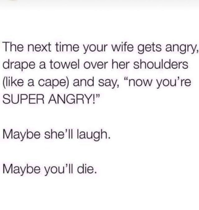 """Font - The next time your wife gets angry, drape a towel over her shoulders (like a cape) and say, """"now you're SUPER ANGRY!"""" Maybe she'll laugh. Maybe you'll die."""