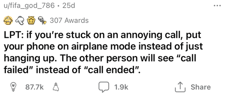 """Rectangle - u/fifa_god_786•25d 307 Awards LPT: if you're stuck on an annoying call, put your phone on airplane mode instead of just hanging up. The other person will see """"call failed"""" instead of """"call ended"""". 87.7k A 1.9k T, Share"""