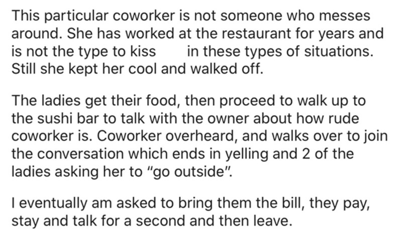"""Text - Font - This particular coworker is not someone who messes around. She has worked at the restaurant for years and is not the type to kiss Still she kept her cool and walked off. in these types of situations. The ladies get their food, then proceed to walk up to the sushi bar to talk with the owner about how rude coworker is. Coworker overheard, and walks over to join the conversation which ends in yelling and 2 of the ladies asking her to """"go outside"""". I eventually am asked to bring them t"""