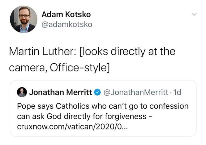 Font - Adam Kotsko @adamkotsko Martin Luther: [looks directly at the camera, Office-style] Jonathan Merritt O @JonathanMerritt - 1d Pope says Catholics who can't go to confession can ask God directly for forgiveness - cruxnow.com/vatican/2020/0... >
