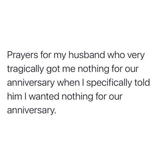 Font - Prayers for my husband who very tragically got me nothing for our anniversary when I specifically told him I wanted nothing for our anniversary.