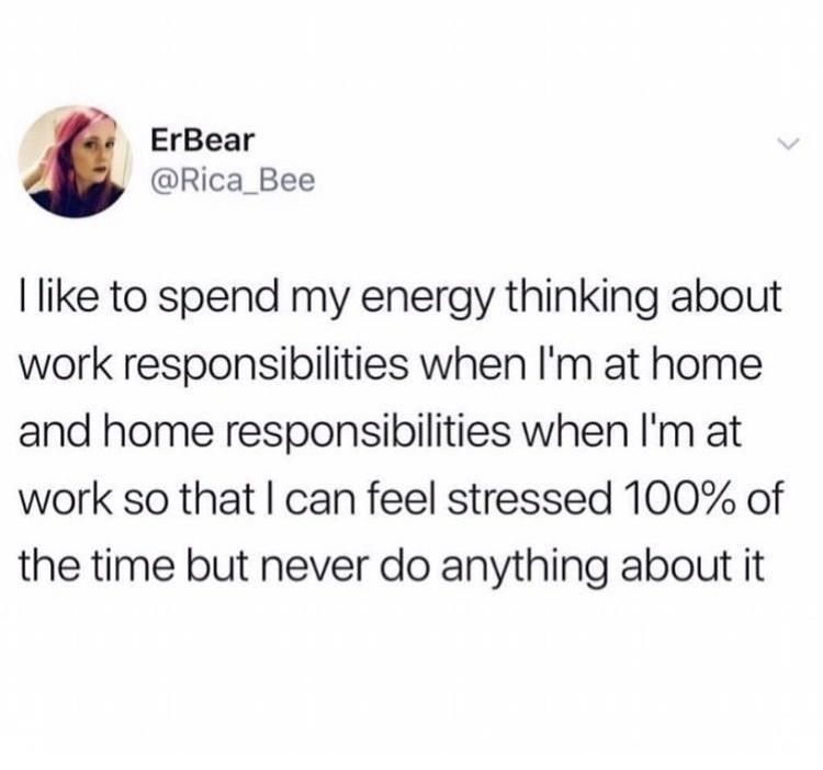 Font - ErBear @Rica_Bee I like to spend my energy thinking about work responsibilities when I'm at home and home responsibilities when I'm at work so that I can feel stressed 100% of the time but never do anything about it