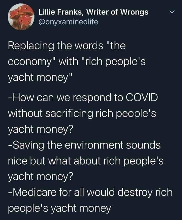 """Organism - Lillie Franks, Writer of Wrongs @onyxaminedlife Replacing the words """"the economy"""" with """"rich people's yacht money"""" -How can we respond to COVID without sacrificing rich people's yacht money? -Saving the environment sounds nice but what about rich people's yacht money? -Medicare for all would destroy rich people's yacht money"""