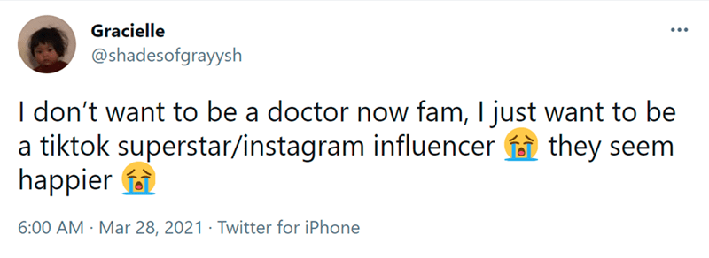 Font - Gracielle ... @shadesofgrayysh I don't want to be a doctor now fam, I just want to be a tiktok superstar/instagram influencer they seem happier f 6:00 AM · Mar 28, 2021 · Twitter for iPhone