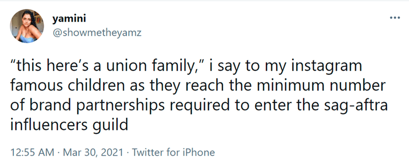 """Font - yamini @showmetheyamz """"this here's a union family,"""" i say to my instagram famous children as they reach the minimum number of brand partnerships required to enter the sag-aftra influencers guild 12:55 AM · Mar 30, 2021 · Twitter for iPhone"""