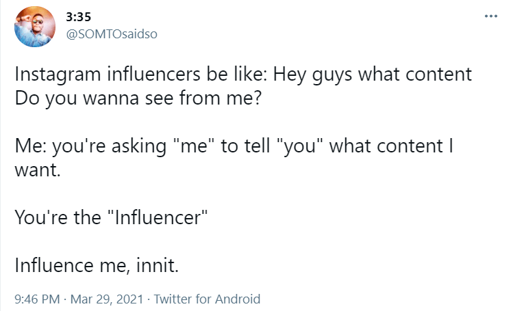 """Font - 3:35 ... @SOMTOsaidso Instagram influencers be like: Hey guys what content Do you wanna see from me? Me: you're asking """"me"""" to tell """"you"""" what content I want. You're the """"Influencer"""" Influence me, innit. 9:46 PM · Mar 29, 2021 · Twitter for Android"""