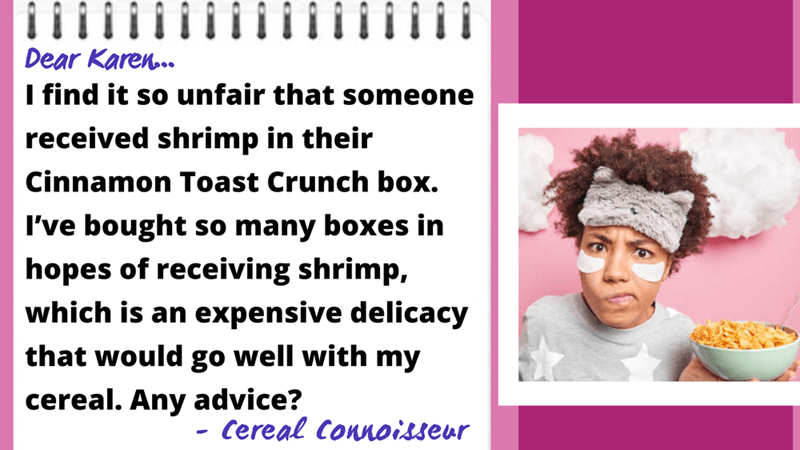 Happy - Dear Karen.. I find it so unfair that someone received shrimp in their Cinnamon Toast Crunch box. I've bought so many boxes in hopes of receiving shrimp, which is an expensive delicacy that would go well with my cereal. Any advice? Cereal Connoisseur