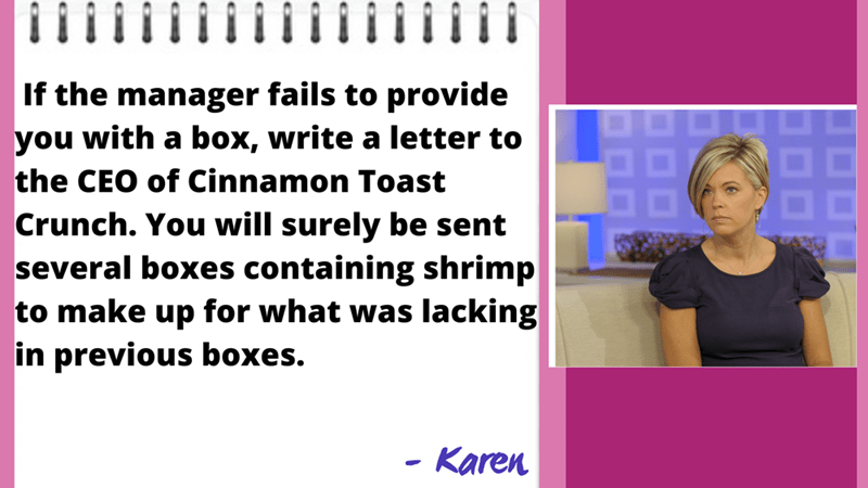 Font - If the manager fails to provide you with a box, write a letter to 88 the CEO of Cinnamon Toast Crunch. You will surely be sent several boxes containing shrimp to make up for what was lacking in previous boxes. - Karen