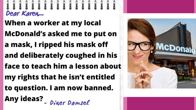 Glasses - Dear Karen.. When a worker at my local McDonald's asked me to put on a mask, I ripped his mask off and deliberately coughed in his McDonald face to teach him a lesson about my rights that he isn't entitled to question. I am now banned. Any ideas? Diner Damsel